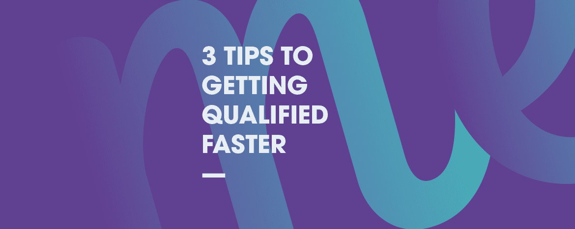 3 Tips to Getting Qualified Faster